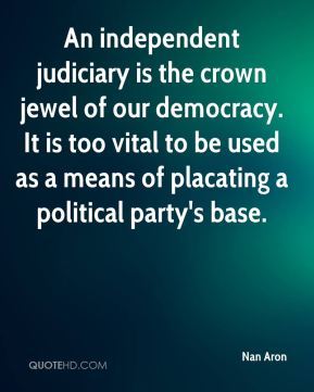 Nan Aron  - An independent judiciary is the crown jewel of our democracy. It is too vital to be used as a means of placating a political party's base.