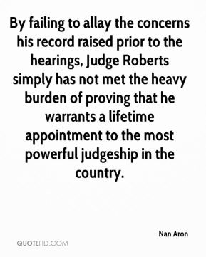 Nan Aron  - By failing to allay the concerns his record raised prior to the hearings, Judge Roberts simply has not met the heavy burden of proving that he warrants a lifetime appointment to the most powerful judgeship in the country.
