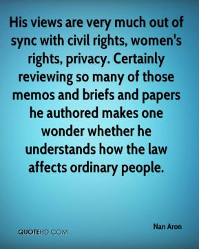 Nan Aron  - His views are very much out of sync with civil rights, women's rights, privacy. Certainly reviewing so many of those memos and briefs and papers he authored makes one wonder whether he understands how the law affects ordinary people.