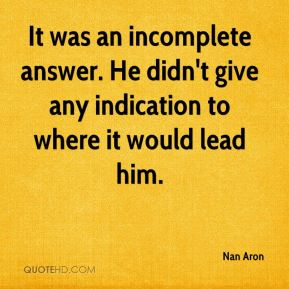It was an incomplete answer. He didn't give any indication to where it would lead him.
