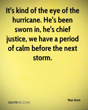 It's kind of the eye of the hurricane. He's been sworn in, he's chief justice, we have a period of calm before the next storm.