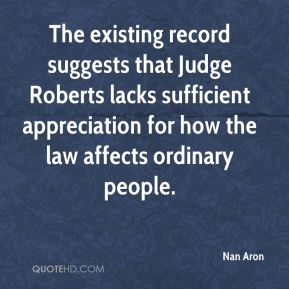 Nan Aron  - The existing record suggests that Judge Roberts lacks sufficient appreciation for how the law affects ordinary people.
