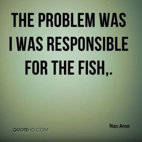 Nan Aron  - The problem was I was responsible for the fish.