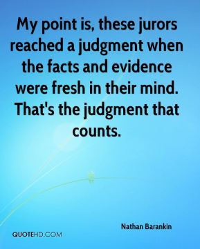 My point is, these jurors reached a judgment when the facts and evidence were fresh in their mind. That's the judgment that counts.