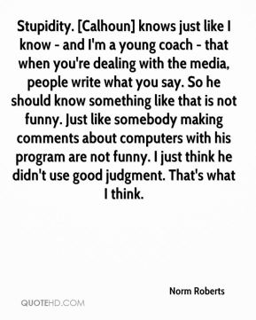 Stupidity. [Calhoun] knows just like I know - and I'm a young coach - that when you're dealing with the media, people write what you say. So he should know something like that is not funny. Just like somebody making comments about computers with his program are not funny. I just think he didn't use good judgment. That's what I think.