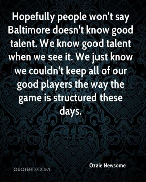 Ozzie Newsome  - Hopefully people won't say Baltimore doesn't know good talent. We know good talent when we see it. We just know we couldn't keep all of our good players the way the game is structured these days.