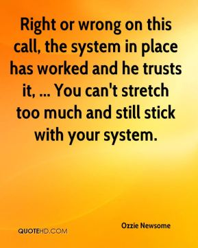 Ozzie Newsome  - Right or wrong on this call, the system in place has worked and he trusts it, ... You can't stretch too much and still stick with your system.