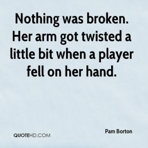 Pam Borton  - Nothing was broken. Her arm got twisted a little bit when a player fell on her hand.