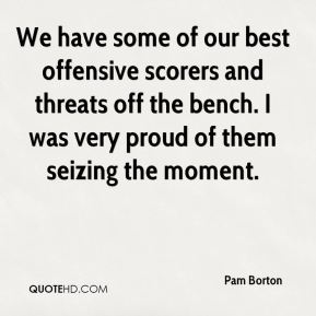 Pam Borton  - We have some of our best offensive scorers and threats off the bench. I was very proud of them seizing the moment.