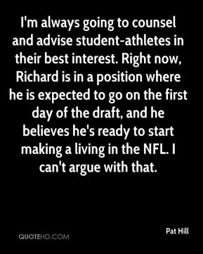 I'm always going to counsel and advise student-athletes in their best interest. Right now, Richard is in a position where he is expected to go on the first day of the draft, and he believes he's ready to start making a living in the NFL. I can't argue with that.