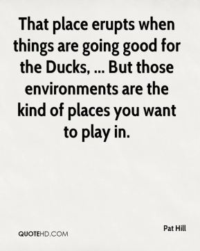 Pat Hill  - That place erupts when things are going good for the Ducks, ... But those environments are the kind of places you want to play in.