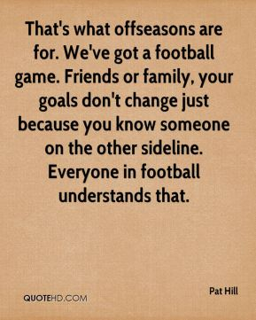 That's what offseasons are for. We've got a football game. Friends or family, your goals don't change just because you know someone on the other sideline. Everyone in football understands that.