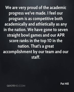 We are very proud of the academic progress we've made. I feel our program is as competitive both academically and athletically as any in the nation. We have gone to seven straight bowl games and our APR score ranks in the top 10 in the nation. That's a great accomplishment by our team and our staff.