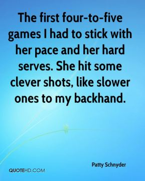 Patty Schnyder  - The first four-to-five games I had to stick with her pace and her hard serves. She hit some clever shots, like slower ones to my backhand.