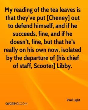 My reading of the tea leaves is that they've put [Cheney] out to defend himself, and if he succeeds, fine, and if he doesn't, fine, but that he's really on his own now, isolated by the departure of [his chief of staff, Scooter] Libby.