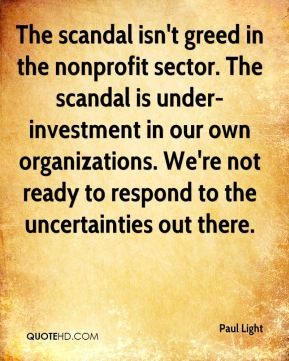 Paul Light  - The scandal isn't greed in the nonprofit sector. The scandal is under-investment in our own organizations. We're not ready to respond to the uncertainties out there.