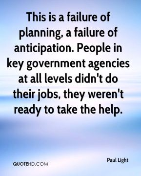 This is a failure of planning, a failure of anticipation. People in key government agencies at all levels didn't do their jobs, they weren't ready to take the help.