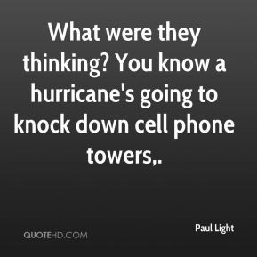 What were they thinking? You know a hurricane's going to knock down cell phone towers.