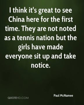 Paul McNamee  - I think it's great to see China here for the first time. They are not noted as a tennis nation but the girls have made everyone sit up and take notice.