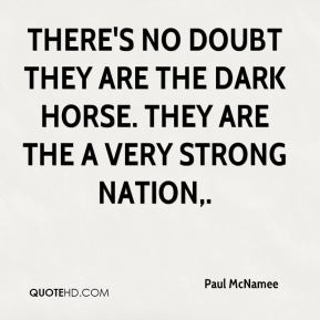 Paul McNamee  - There's no doubt they are the dark horse. They are the a very strong nation.
