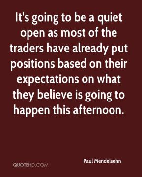 Paul Mendelsohn  - It's going to be a quiet open as most of the traders have already put positions based on their expectations on what they believe is going to happen this afternoon.