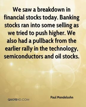 Paul Mendelsohn  - We saw a breakdown in financial stocks today. Banking stocks ran into some selling as we tried to push higher. We also had a pullback from the earlier rally in the technology, semiconductors and oil stocks.