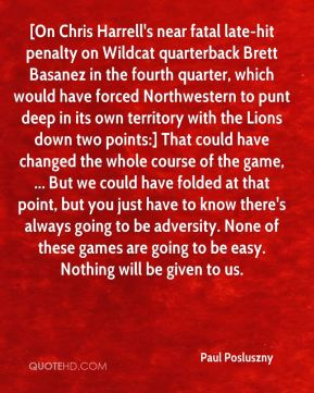 Paul Posluszny  - [On Chris Harrell's near fatal late-hit penalty on Wildcat quarterback Brett Basanez in the fourth quarter, which would have forced Northwestern to punt deep in its own territory with the Lions down two points:] That could have changed the whole course of the game, ... But we could have folded at that point, but you just have to know there's always going to be adversity. None of these games are going to be easy. Nothing will be given to us.