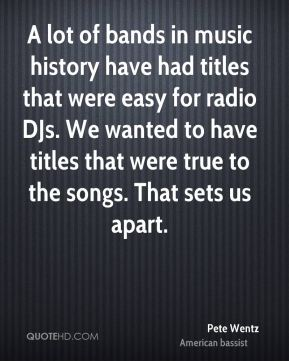 Pete Wentz  - A lot of bands in music history have had titles that were easy for radio DJs. We wanted to have titles that were true to the songs. That sets us apart.