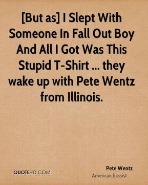 Pete Wentz  - [But as] I Slept With Someone In Fall Out Boy And All I Got Was This Stupid T-Shirt ... they wake up with Pete Wentz from Illinois.