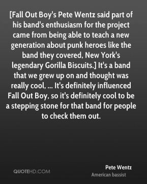[Fall Out Boy's Pete Wentz said part of his band's enthusiasm for the project came from being able to teach a new generation about punk heroes like the band they covered, New York's legendary Gorilla Biscuits.] It's a band that we grew up on and thought was really cool, ... It's definitely influenced Fall Out Boy, so it's definitely cool to be a stepping stone for that band for people to check them out.