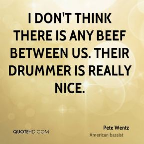I don't think there is any beef between us. Their drummer is really nice.