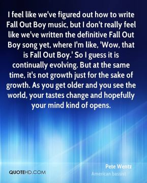 I feel like we've figured out how to write Fall Out Boy music, but I don't really feel like we've written the definitive Fall Out Boy song yet, where I'm like, 'Wow, that is Fall Out Boy.' So I guess it is continually evolving. But at the same time, it's not growth just for the sake of growth. As you get older and you see the world, your tastes change and hopefully your mind kind of opens.