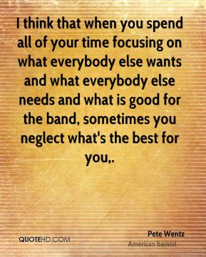 I think that when you spend all of your time focusing on what everybody else wants and what everybody else needs and what is good for the band, sometimes you neglect what's the best for you.