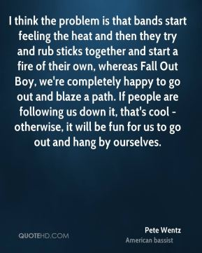 I think the problem is that bands start feeling the heat and then they try and rub sticks together and start a fire of their own, whereas Fall Out Boy, we're completely happy to go out and blaze a path. If people are following us down it, that's cool - otherwise, it will be fun for us to go out and hang by ourselves.