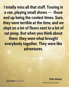 I totally miss all that stuff. Touring in a van, playing small shows — those end up being the coolest times. Sure, they were terrible at the time, and we slept on a lot of floors next to a lot of cat poop. But when you think about them, they were what brought everybody together. They were like adventures.