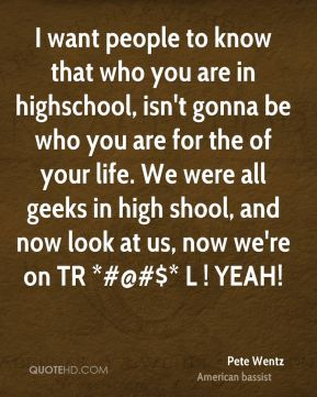 I want people to know that who you are in highschool, isn't gonna be who you are for the of your life. We were all geeks in high shool, and now look at us, now we're on TR *#@#$* L ! YEAH!