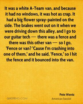 It was a white A-Team van, and because it had no windows, it was hot as crap. It had a big flower spray-painted on the side. The brakes went out on it when we were driving down this alley, and I go to our guitar tech — there was a fence and there was this other van — so I go, 'Fence or van? 'Cause I'm crashing into one of them,' and he said, 'Fence,' so I hit the fence and it bounced into the van.