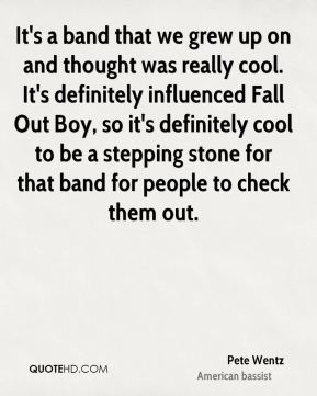 Pete Wentz  - It's a band that we grew up on and thought was really cool. It's definitely influenced Fall Out Boy, so it's definitely cool to be a stepping stone for that band for people to check them out.