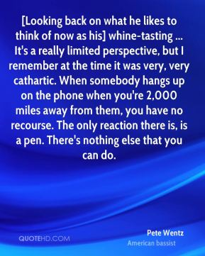 [Looking back on what he likes to think of now as his] whine-tasting ... It's a really limited perspective, but I remember at the time it was very, very cathartic. When somebody hangs up on the phone when you're 2,000 miles away from them, you have no recourse. The only reaction there is, is a pen. There's nothing else that you can do.