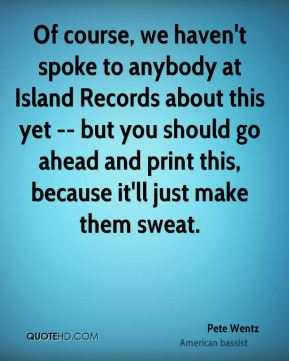 Pete Wentz  - Of course, we haven't spoke to anybody at Island Records about this yet -- but you should go ahead and print this, because it'll just make them sweat.