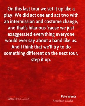 On this last tour we set it up like a play: We did act one and act two with an intermission and costume change, and that's hilarious 'cause we just exaggerated everything everyone would ever say about a band like us. And I think that we'll try to do something different on the next tour, step it up.