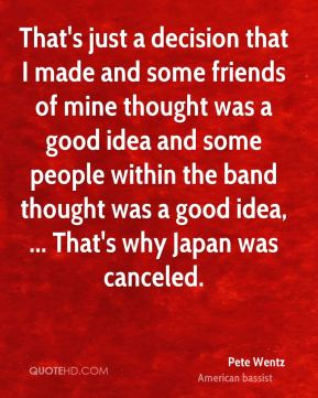 That's just a decision that I made and some friends of mine thought was a good idea and some people within the band thought was a good idea, ... That's why Japan was canceled.
