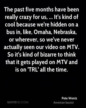 Pete Wentz  - The past five months have been really crazy for us, ... It's kind of cool because we're hidden on a bus in, like, Omaha, Nebraska, or wherever, so we've never actually seen our video on MTV. So it's kind of bizarre to think that it gets played on MTV and is on 'TRL' all the time.