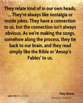 They relate kind of in our own heads, ... They're always like nostalgia or inside jokes. They have a connection to us, but the connection isn't always obvious. As we're making the songs, somehow along the process, they tie back to our brain, and they read simply like the Bible or 'Aesop's Fables' to us.