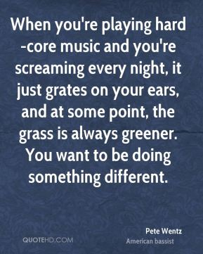 Pete Wentz  - When you're playing hard-core music and you're screaming every night, it just grates on your ears, and at some point, the grass is always greener. You want to be doing something different.
