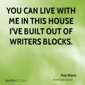 You can live with me in this house I've built out of writers blocks.
