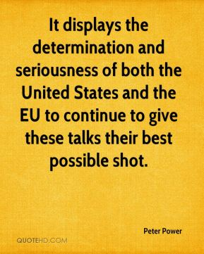 Peter Power  - It displays the determination and seriousness of both the United States and the EU to continue to give these talks their best possible shot.