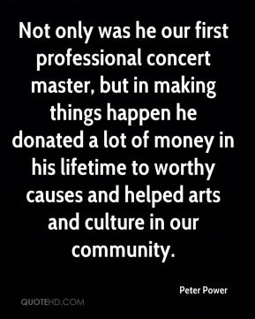 Peter Power  - Not only was he our first professional concert master, but in making things happen he donated a lot of money in his lifetime to worthy causes and helped arts and culture in our community.
