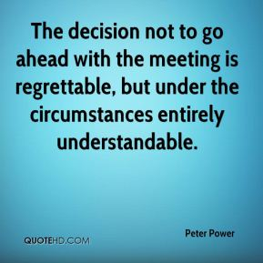 Peter Power  - The decision not to go ahead with the meeting is regrettable, but under the circumstances entirely understandable.