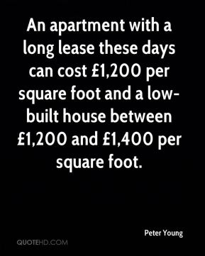 Peter Young  - An apartment with a long lease these days can cost £1,200 per square foot and a low-built house between £1,200 and £1,400 per square foot.